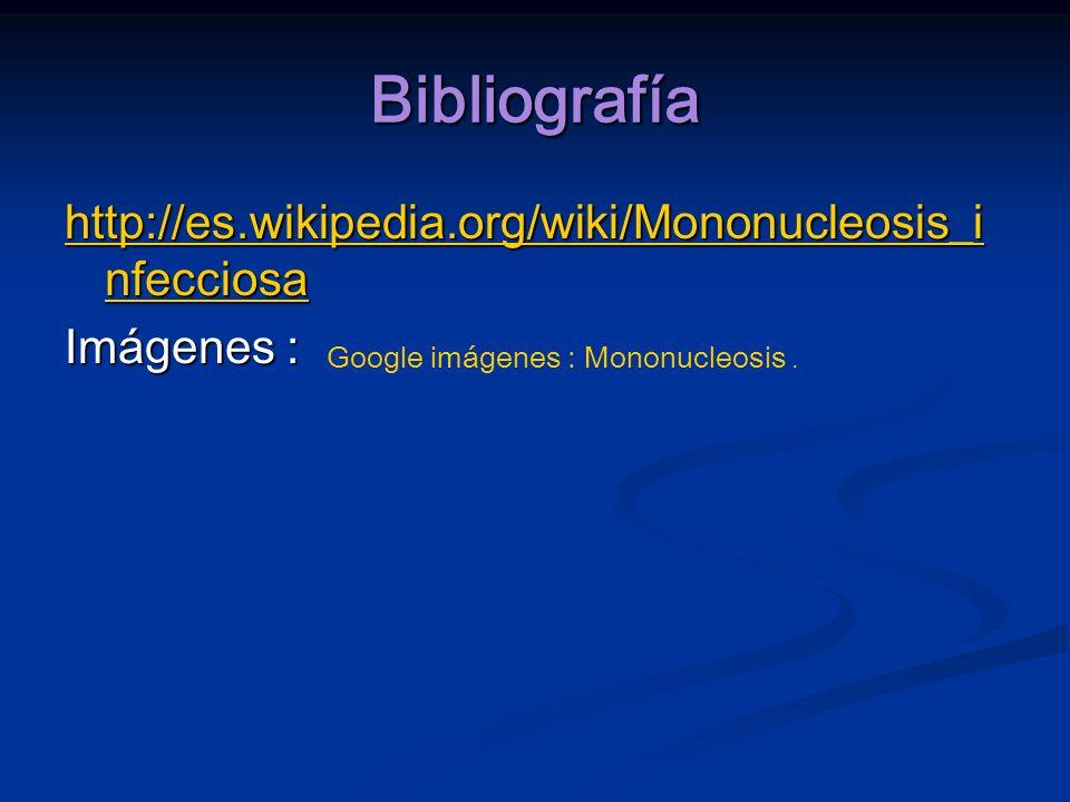 Bibliografía http://es.wikipedia.org/wiki/Mononucleosis_infecciosa