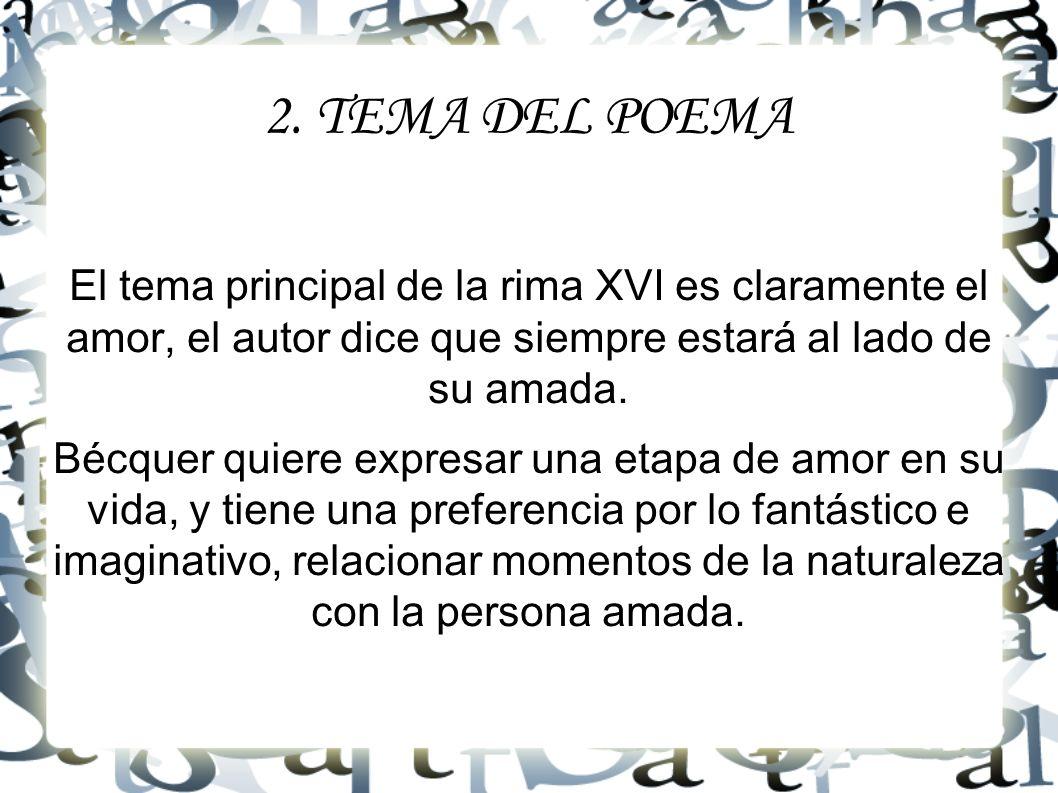 2. TEMA DEL POEMA El tema principal de la rima XVI es claramente el amor, el autor dice que siempre estará al lado de su amada.