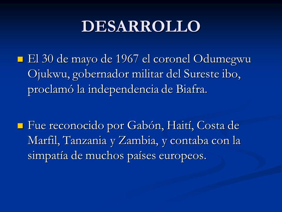 DESARROLLO El 30 de mayo de 1967 el coronel Odumegwu Ojukwu, gobernador militar del Sureste ibo, proclamó la independencia de Biafra.