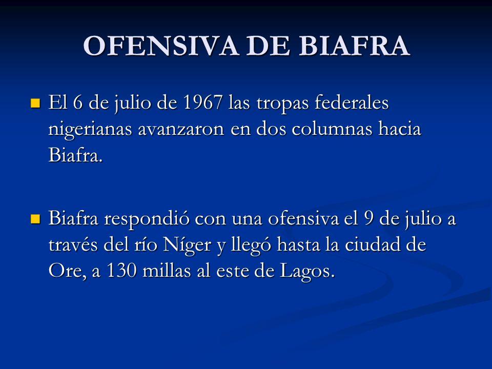 OFENSIVA DE BIAFRA El 6 de julio de 1967 las tropas federales nigerianas avanzaron en dos columnas hacia Biafra.