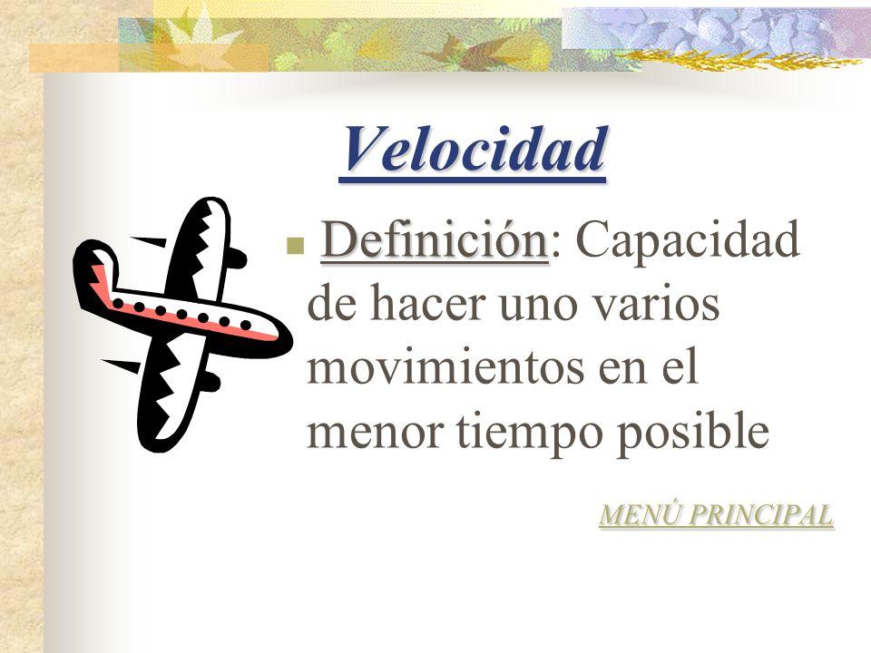 Velocidad Definición: Capacidad de hacer uno varios movimientos en el menor tiempo posible.