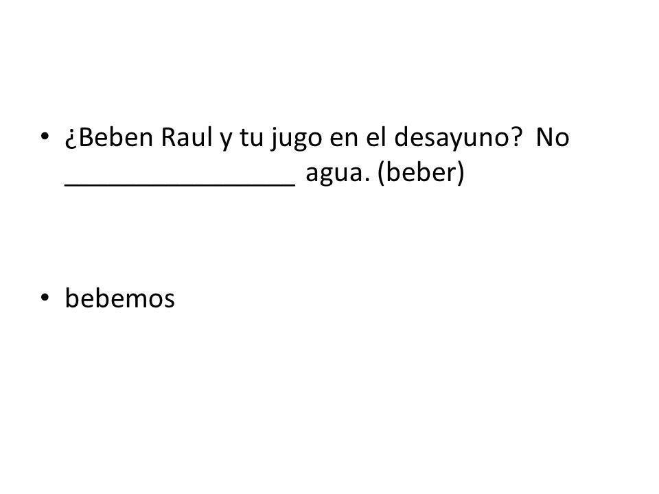 ¿Beben Raul y tu jugo en el desayuno No ________________ agua. (beber)