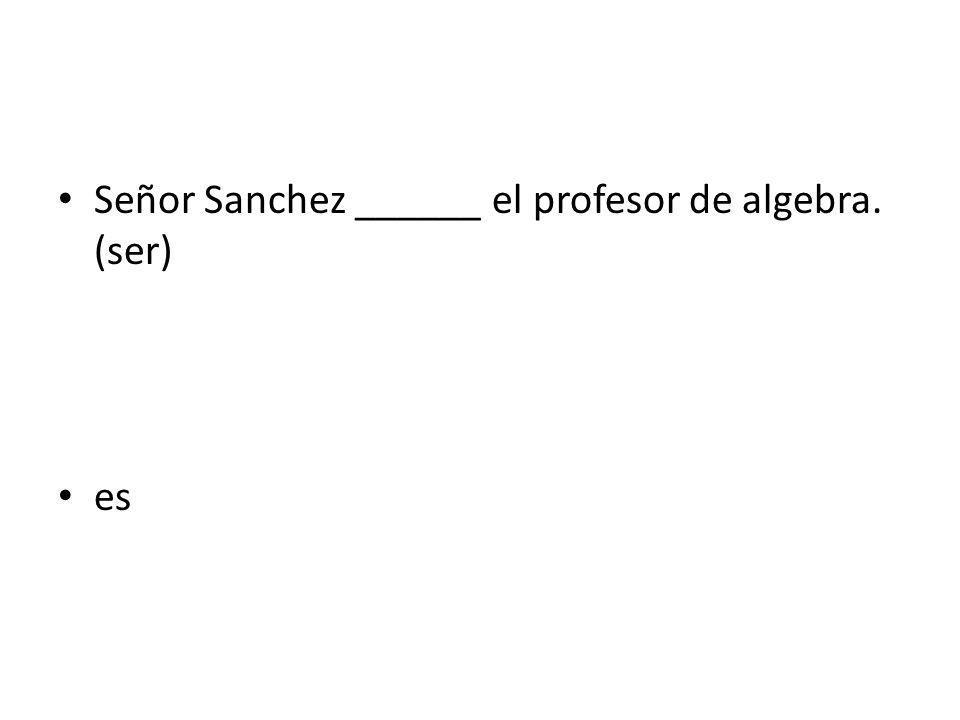 Señor Sanchez ______ el profesor de algebra. (ser)