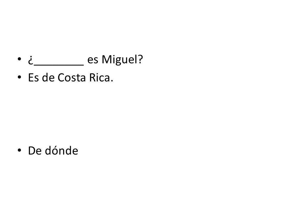 ¿________ es Miguel Es de Costa Rica. De dónde