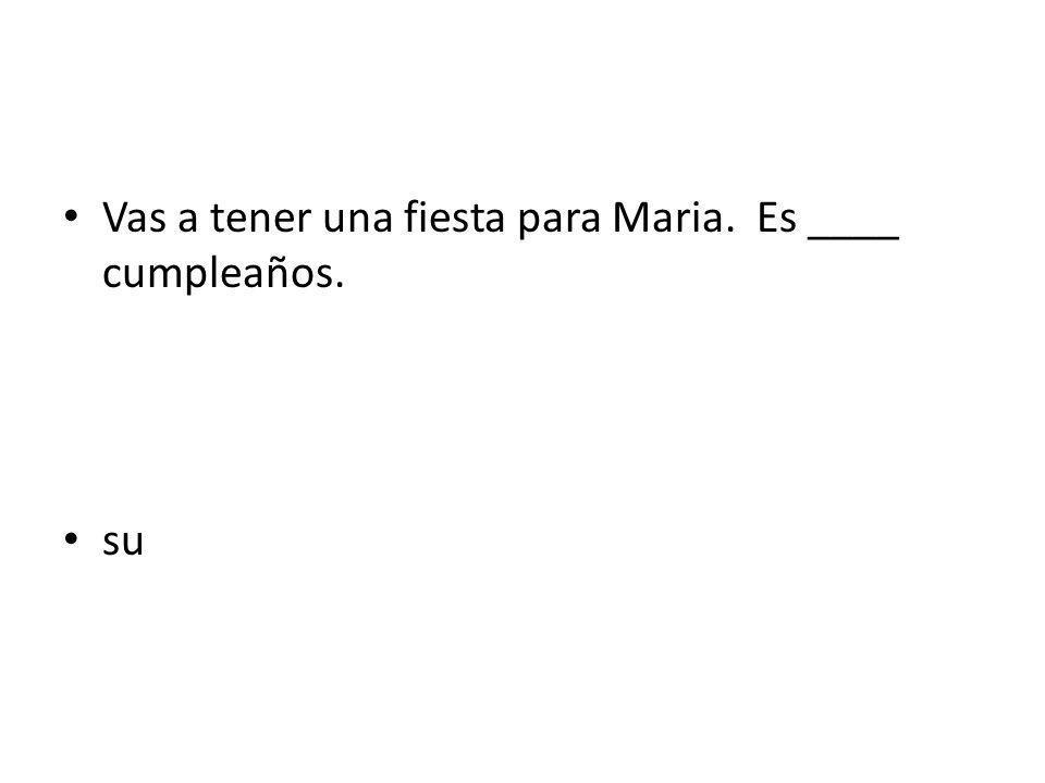 Vas a tener una fiesta para Maria. Es ____ cumpleaños.