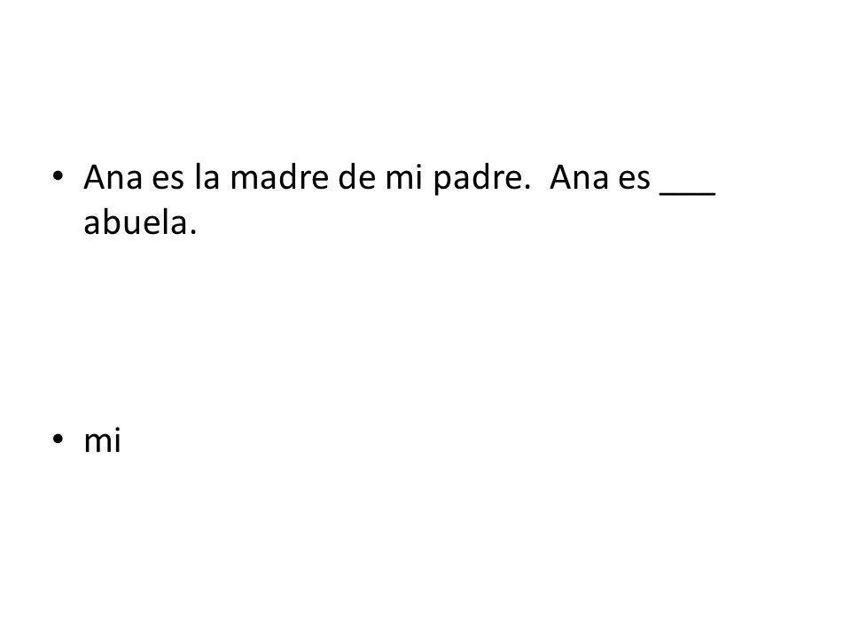 Ana es la madre de mi padre. Ana es ___ abuela.