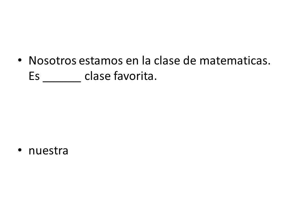 Nosotros estamos en la clase de matematicas. Es ______ clase favorita.