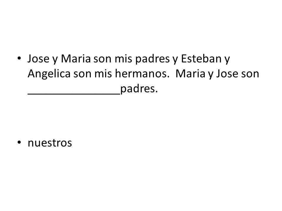 Jose y Maria son mis padres y Esteban y Angelica son mis hermanos