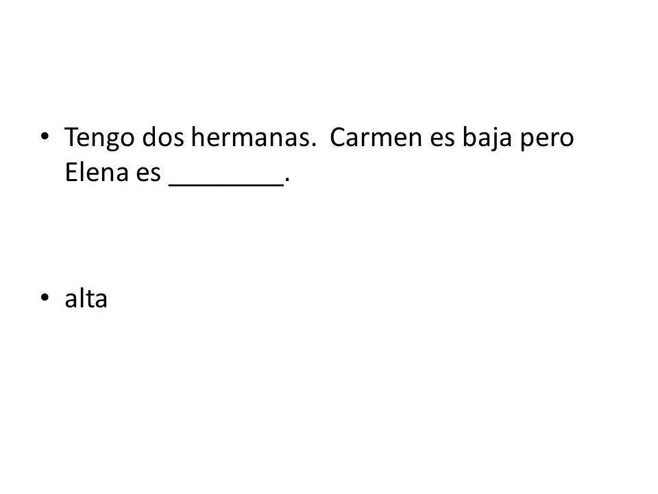 Tengo dos hermanas. Carmen es baja pero Elena es ________.