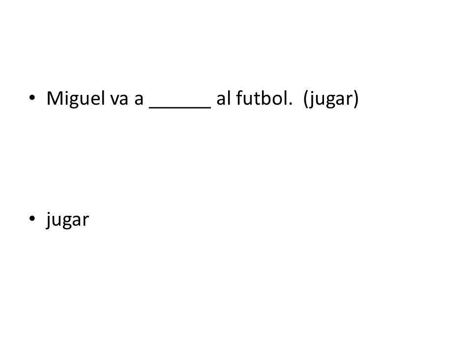 Miguel va a ______ al futbol. (jugar)