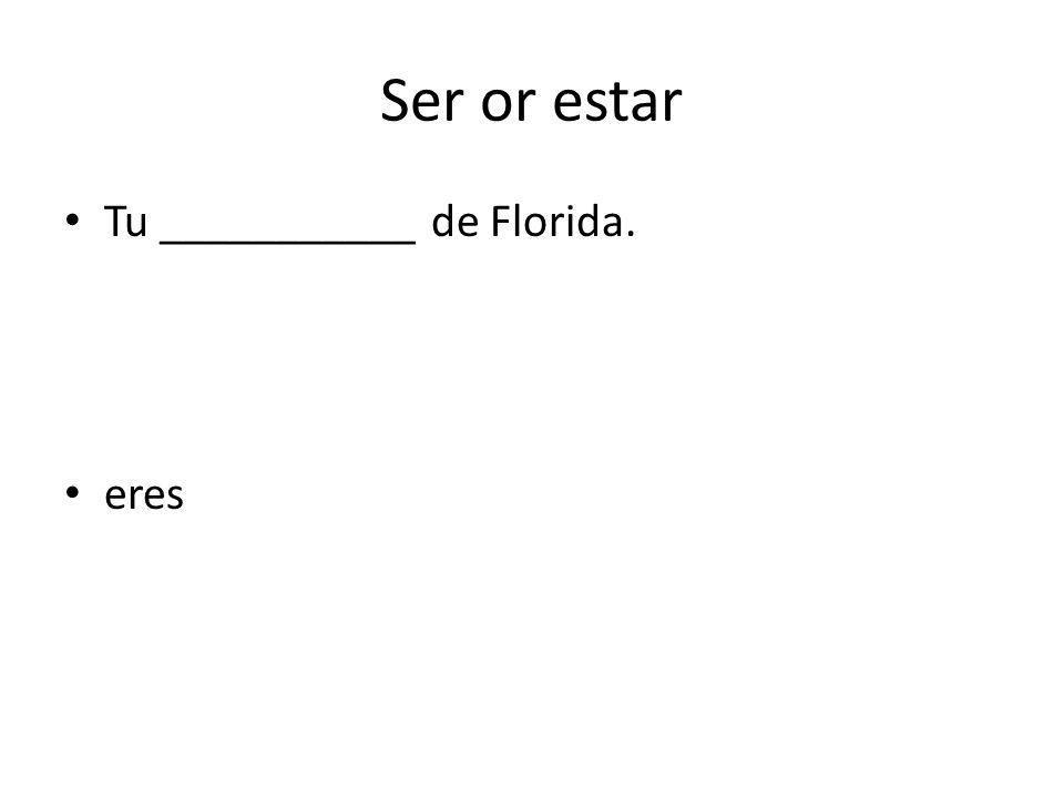 Ser or estar Tu ___________ de Florida. eres