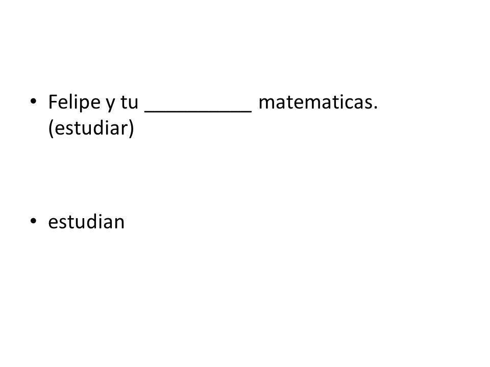 Felipe y tu __________ matematicas. (estudiar)