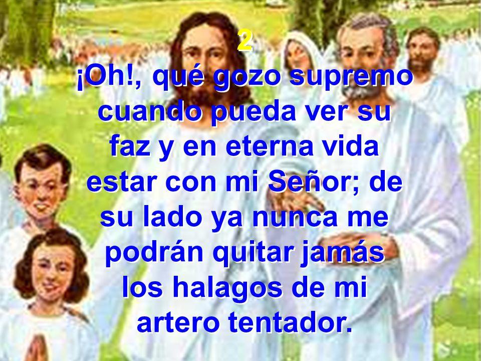 2 ¡Oh!, qué gozo supremo. cuando pueda ver su. faz y en eterna vida. estar con mi Señor; de. su lado ya nunca me.