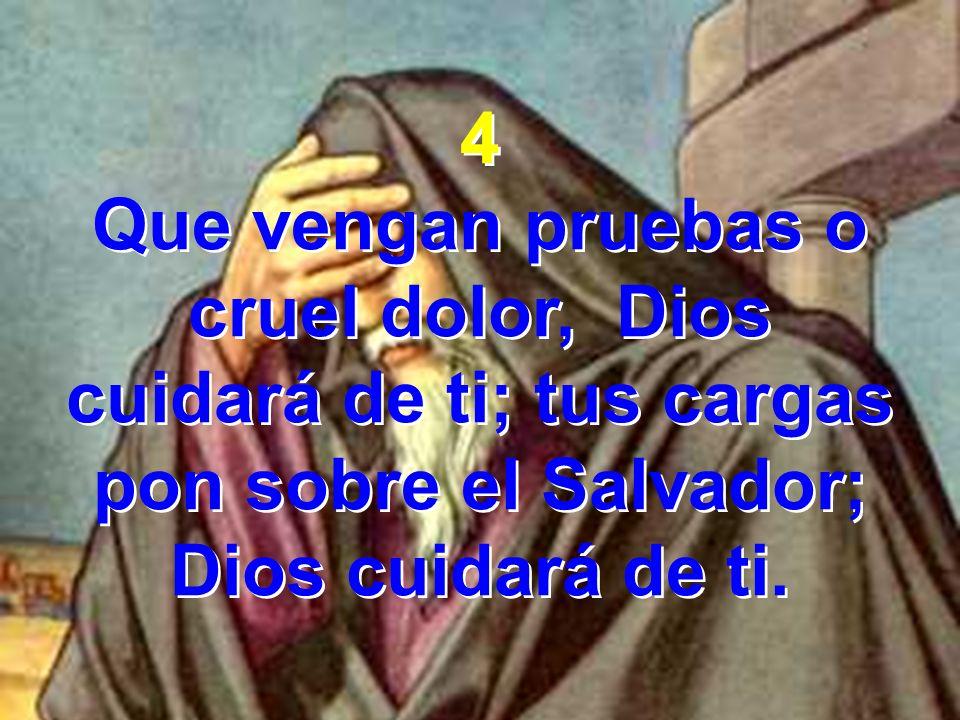4 Que vengan pruebas o cruel dolor, Dios cuidará de ti; tus cargas pon sobre el Salvador; Dios cuidará de ti.