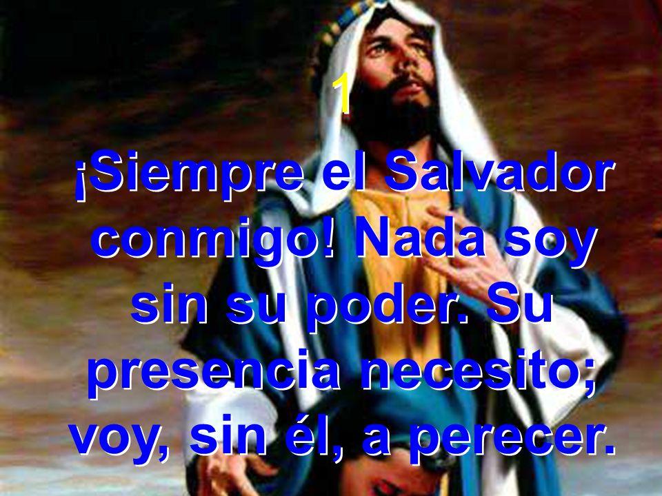 1 ¡Siempre el Salvador conmigo. Nada soy sin su poder.