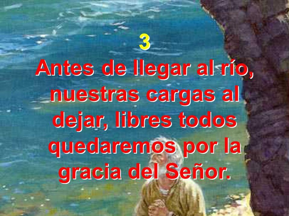 3 Antes de llegar al río, nuestras cargas al dejar, libres todos quedaremos por la gracia del Señor.