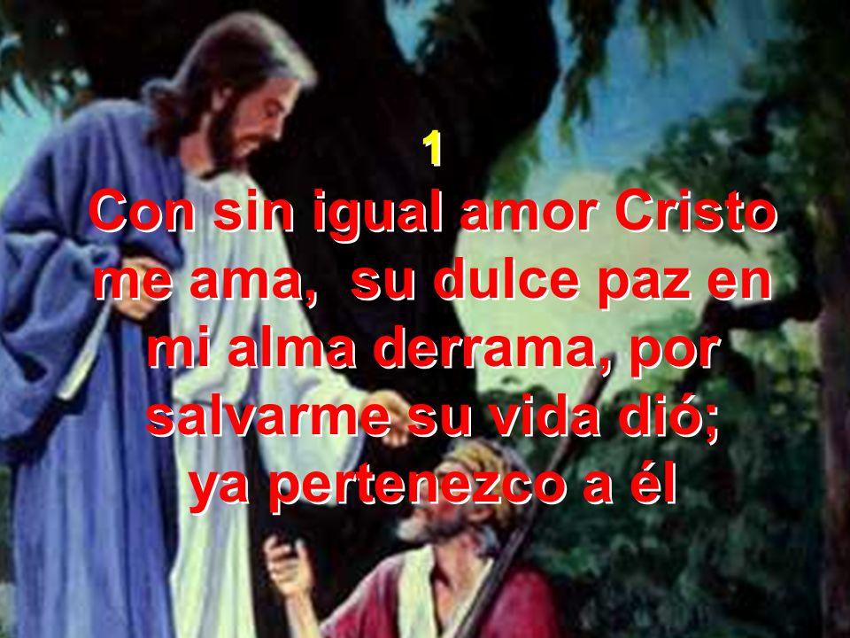 1 Con sin igual amor Cristo me ama, su dulce paz en mi alma derrama, por salvarme su vida dió; ya pertenezco a él.