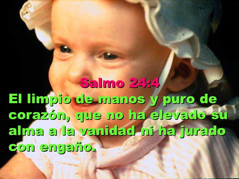 Salmo 24:4 El limpio de manos y puro de corazón, que no ha elevado su alma a la vanidad ni ha jurado con engaño.