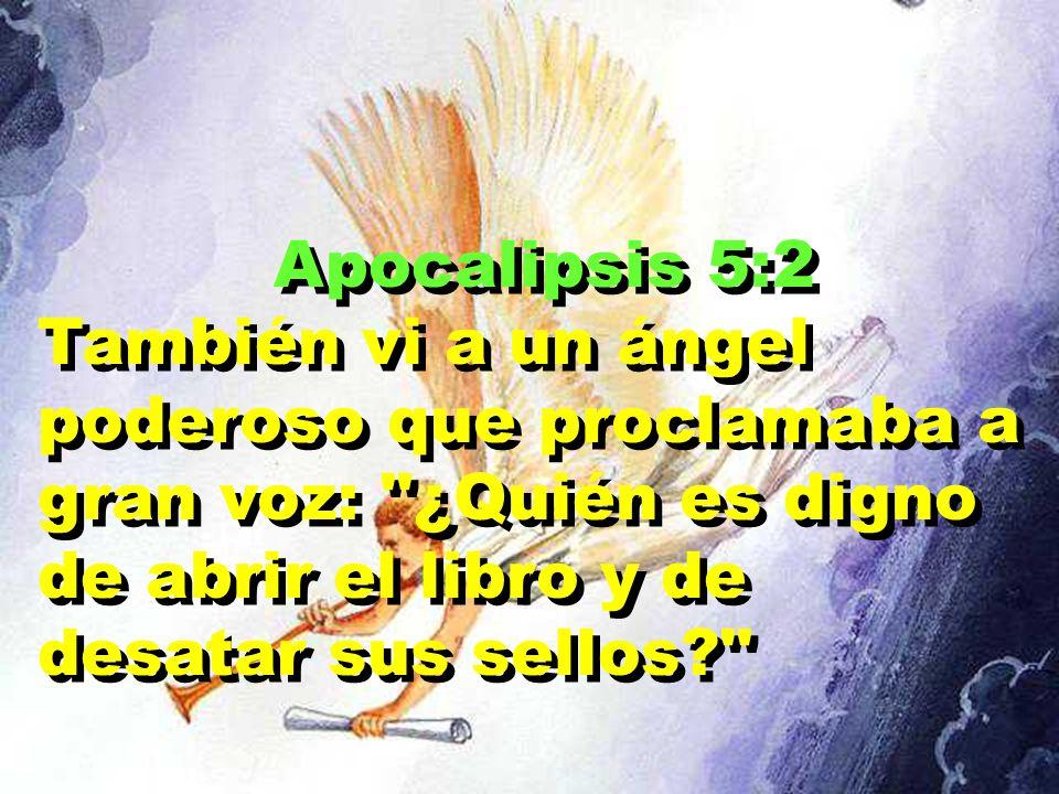 Apocalipsis 5:2 También vi a un ángel poderoso que proclamaba a gran voz: ¿Quién es digno de abrir el libro y de desatar sus sellos