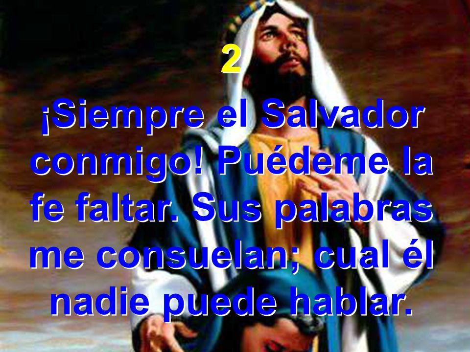 2 ¡Siempre el Salvador conmigo. Puédeme la fe faltar.