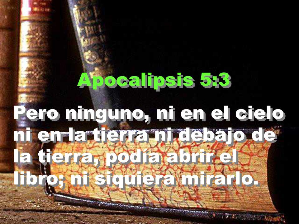 Apocalipsis 5:3 Pero ninguno, ni en el cielo ni en la tierra ni debajo de la tierra, podía abrir el libro; ni siquiera mirarlo.