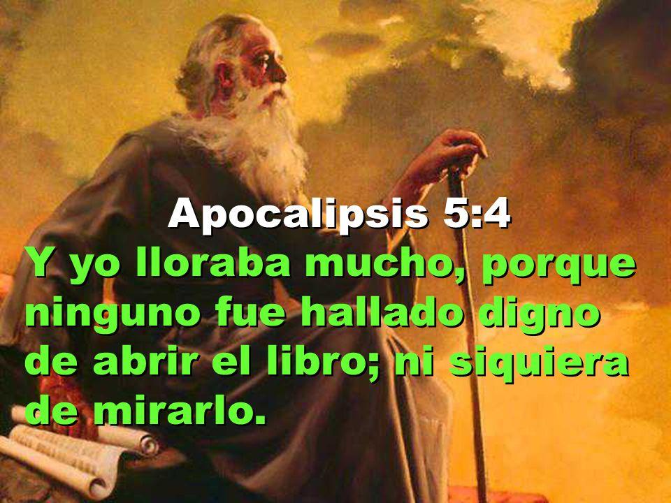 Apocalipsis 5:4 Y yo lloraba mucho, porque ninguno fue hallado digno de abrir el libro; ni siquiera de mirarlo.