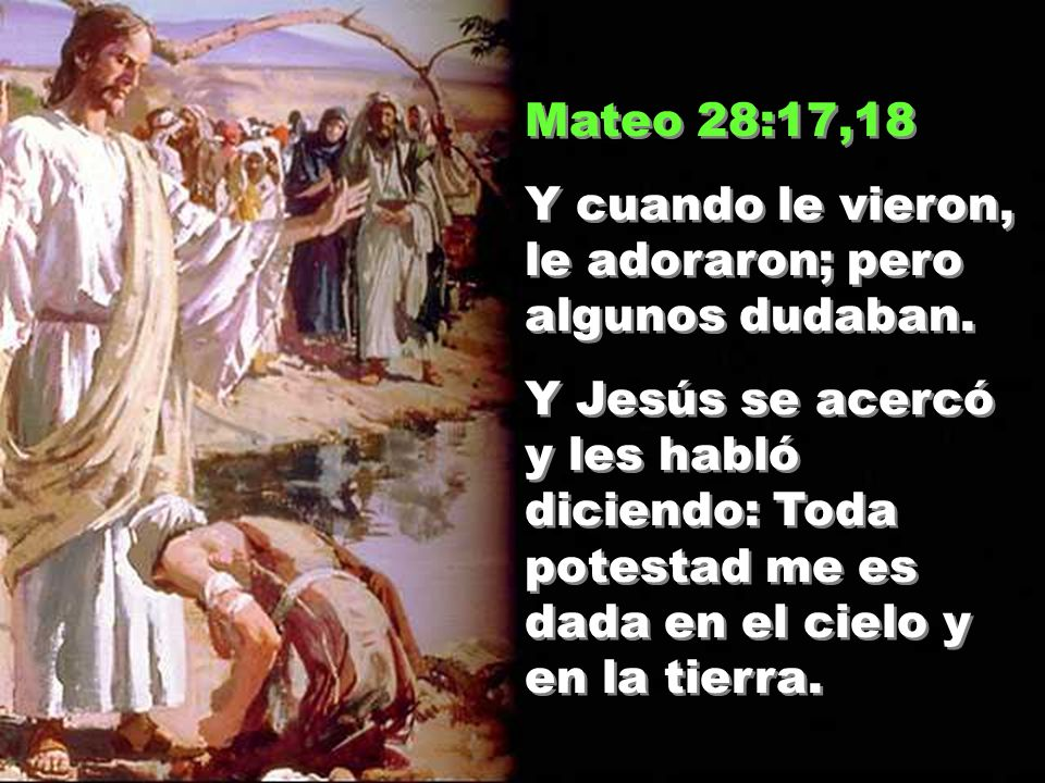 Mateo 28:17,18 Y cuando le vieron, le adoraron; pero algunos dudaban.