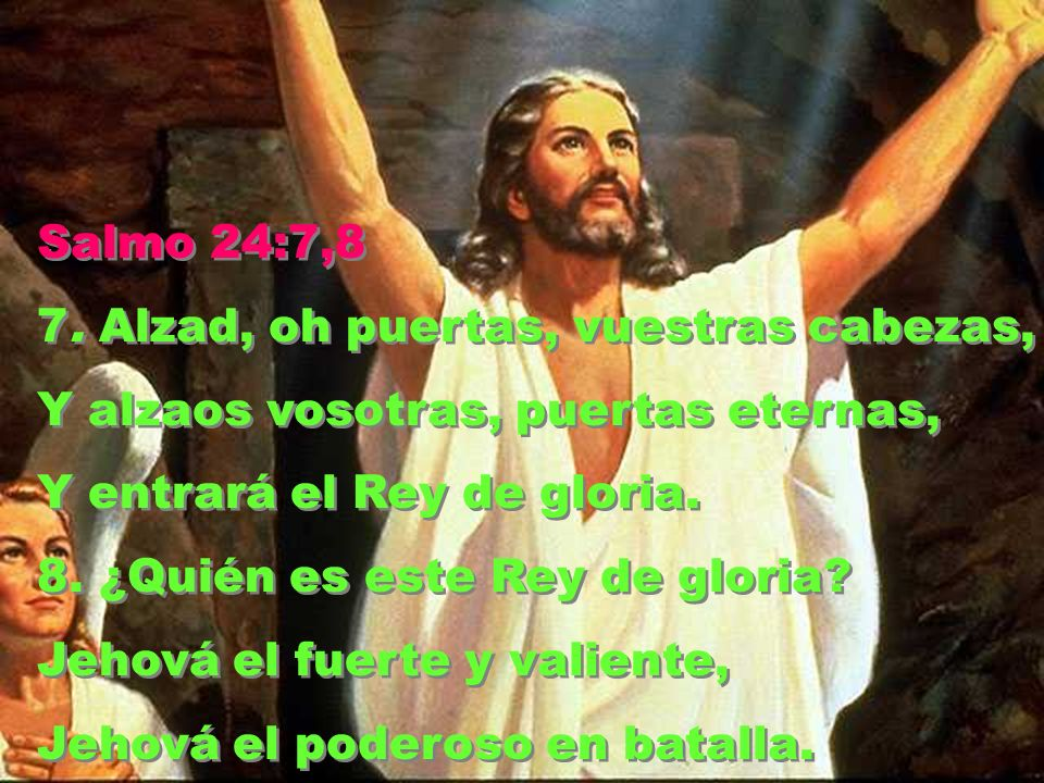Salmo 24:7,8 7. Alzad, oh puertas, vuestras cabezas, Y alzaos vosotras, puertas eternas, Y entrará el Rey de gloria.
