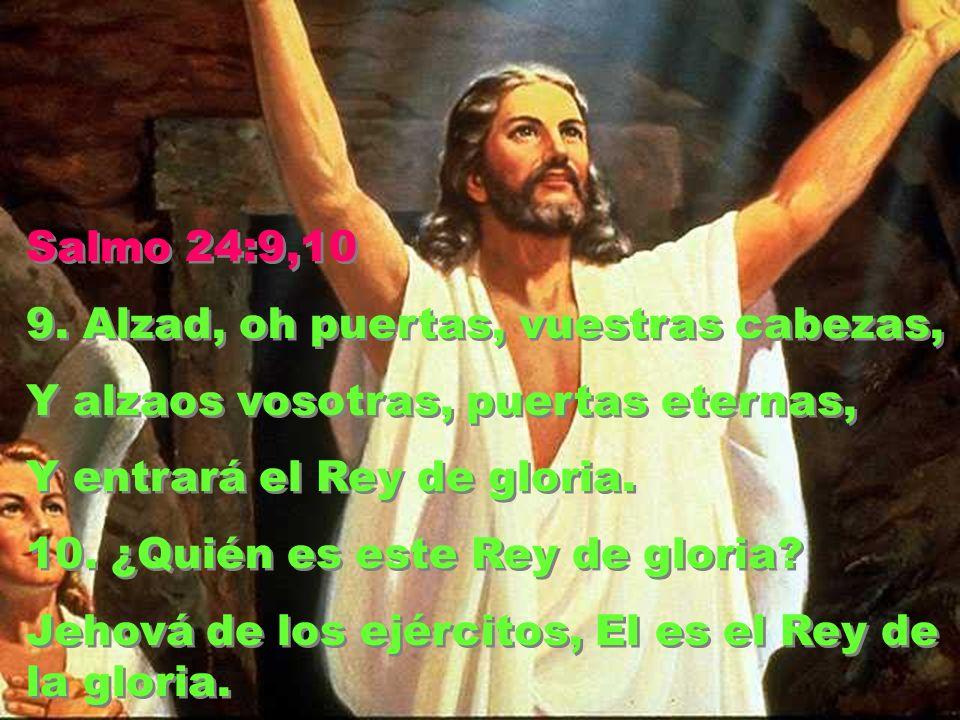 Salmo 24:9,10 9. Alzad, oh puertas, vuestras cabezas, Y alzaos vosotras, puertas eternas, Y entrará el Rey de gloria.