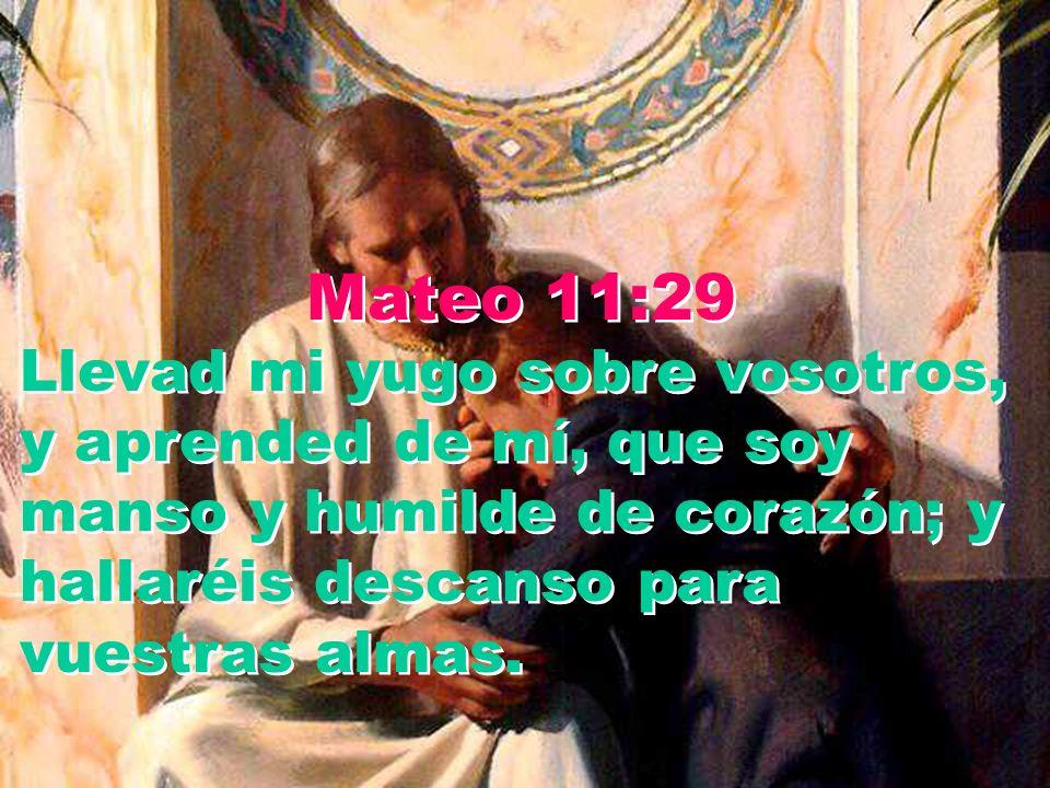 Mateo 11:29 Llevad mi yugo sobre vosotros, y aprended de mí, que soy manso y humilde de corazón; y hallaréis descanso para vuestras almas.