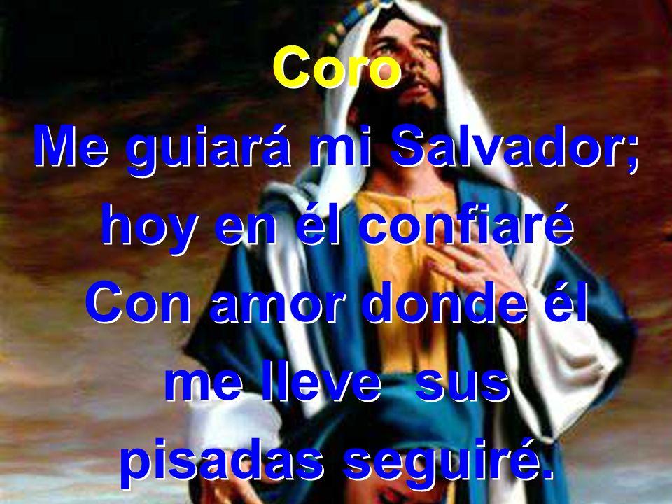 Coro Me guiará mi Salvador; hoy en él confiaré Con amor donde él me lleve sus pisadas seguiré.
