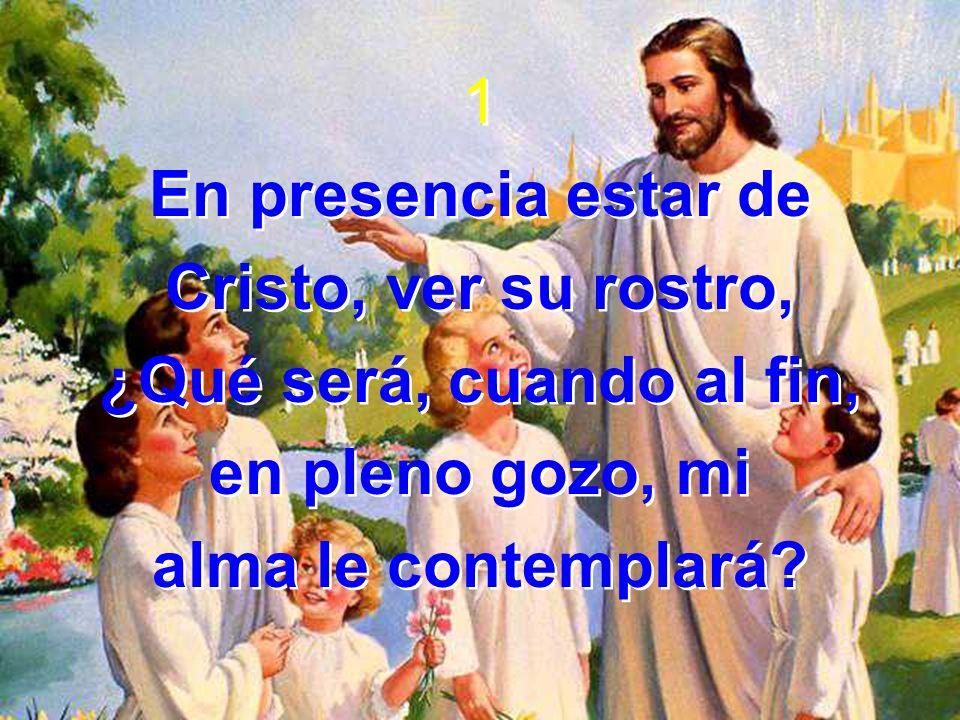 1 En presencia estar de. Cristo, ver su rostro, ¿Qué será, cuando al fin, en pleno gozo, mi.