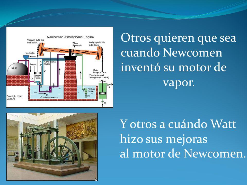Otros quieren que sea cuando Newcomen. inventó su motor de. vapor. Y otros a cuándo Watt. hizo sus mejoras.