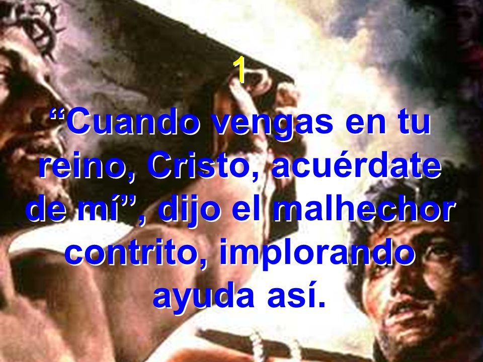 1 Cuando vengas en tu reino, Cristo, acuérdate de mí , dijo el malhechor contrito, implorando ayuda así.