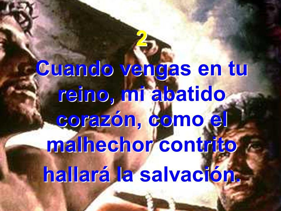 2 Cuando vengas en tu reino, mi abatido corazón, como el malhechor contrito.