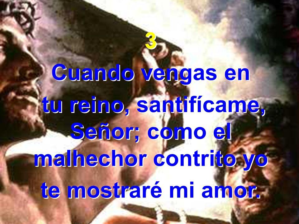 tu reino, santifícame, Señor; como el malhechor contrito yo
