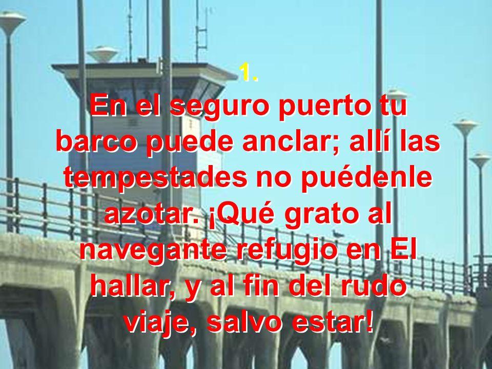 1. En el seguro puerto tu. barco puede anclar; allí las tempestades no puédenle azotar. ¡Qué grato al navegante refugio en El.