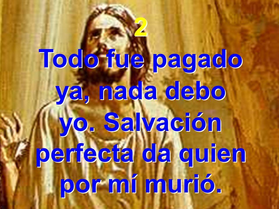 yo. Salvación perfecta da quien por mí murió.