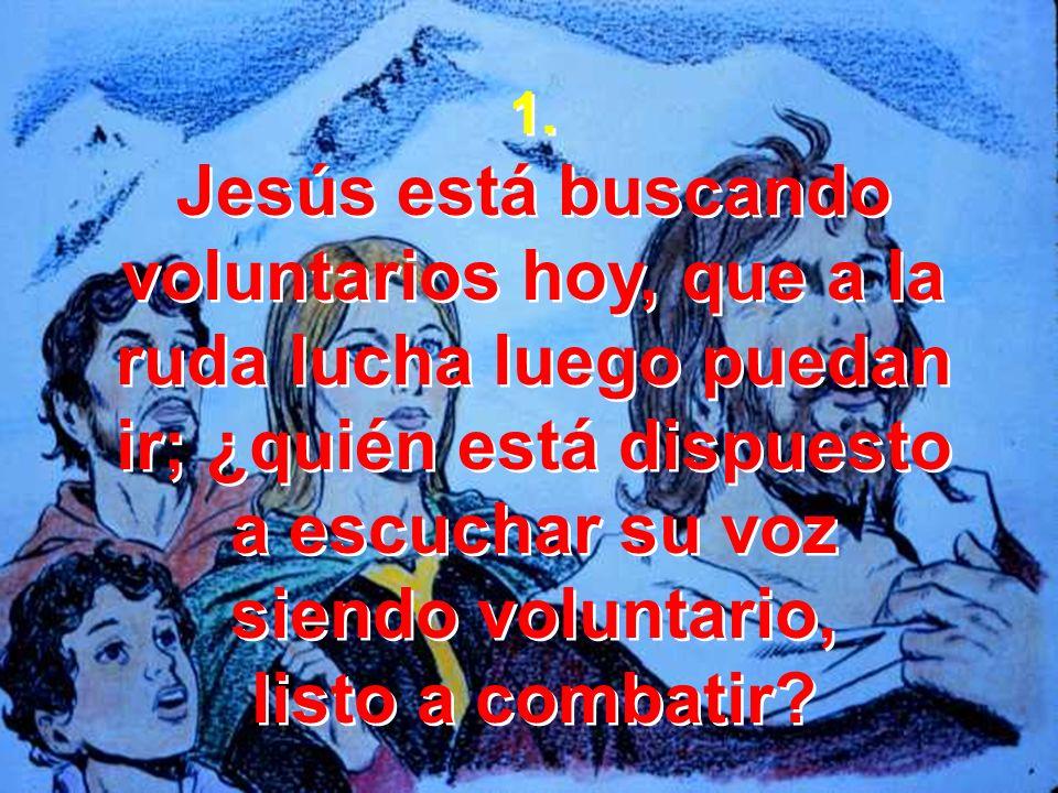 1.Jesús está buscando voluntarios hoy, que a la ruda lucha luego puedan ir; ¿quién está dispuesto. a escuchar su voz.