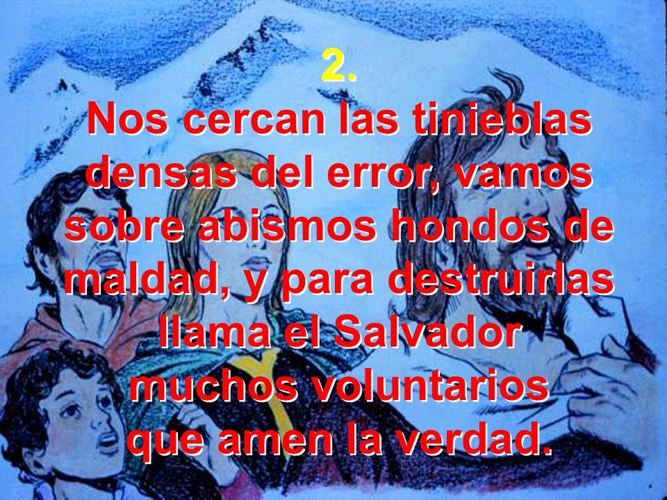 2.Nos cercan las tinieblas densas del error, vamos sobre abismos hondos de maldad, y para destruirlas llama el Salvador.