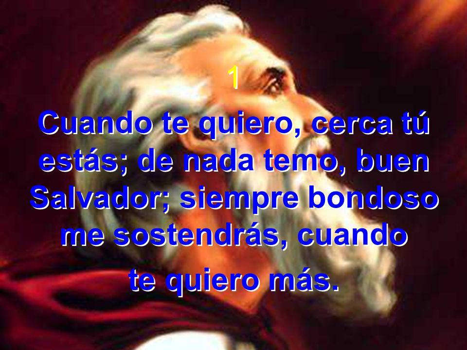 1Cuando te quiero, cerca tú estás; de nada temo, buen Salvador; siempre bondoso me sostendrás, cuando.