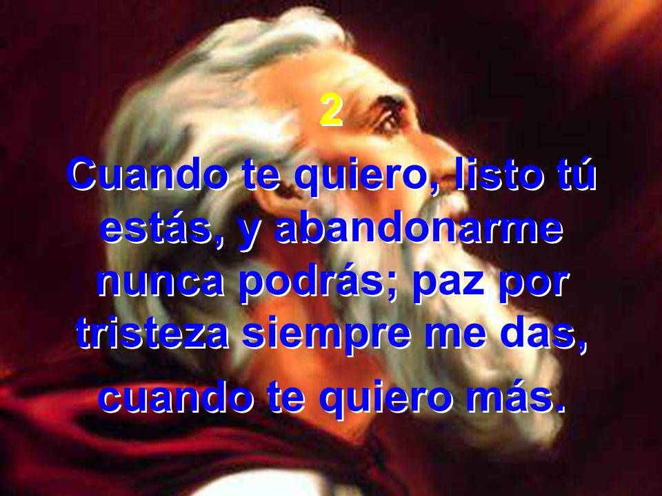 2 Cuando te quiero, listo tú estás, y abandonarme nunca podrás; paz por tristeza siempre me das,