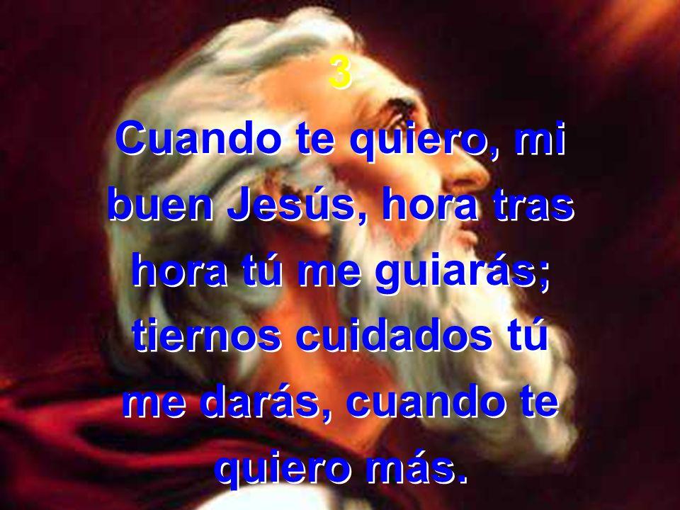 3Cuando te quiero, mi. buen Jesús, hora tras. hora tú me guiarás; tiernos cuidados tú. me darás, cuando te.
