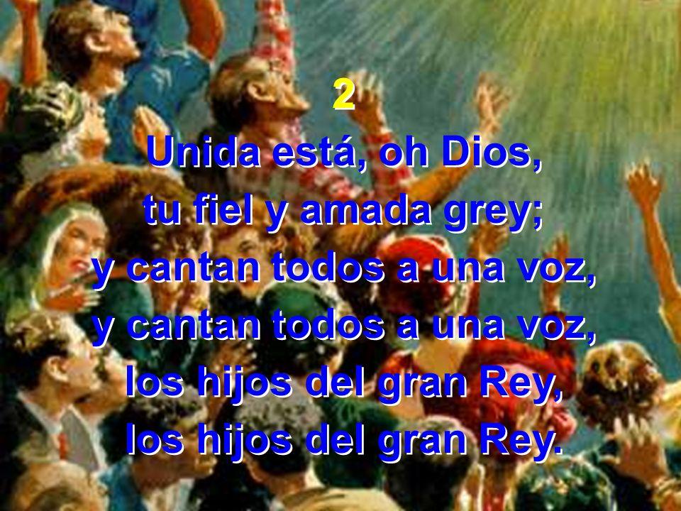 2Unida está, oh Dios, tu fiel y amada grey; y cantan todos a una voz, los hijos del gran Rey, los hijos del gran Rey.