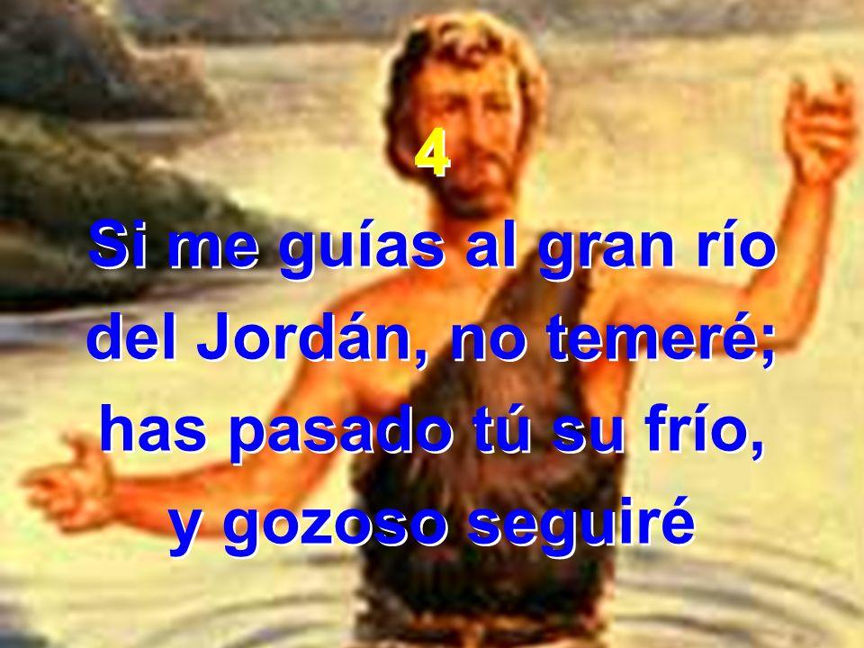 4 Si me guías al gran río del Jordán, no temeré; has pasado tú su frío, y gozoso seguiré