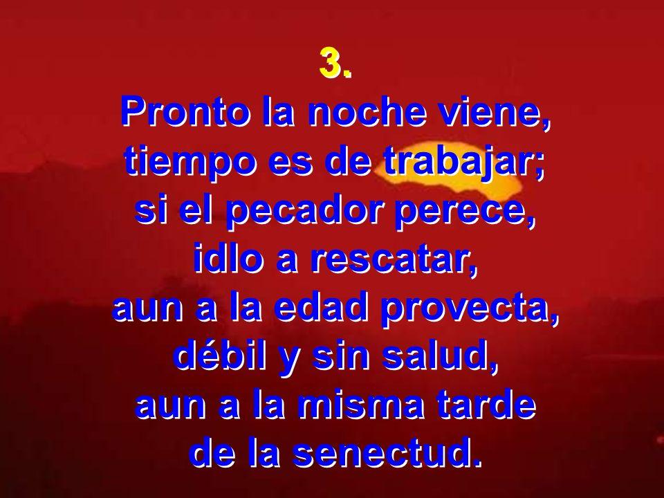 3. Pronto la noche viene, tiempo es de trabajar; si el pecador perece, idlo a rescatar, aun a la edad provecta,