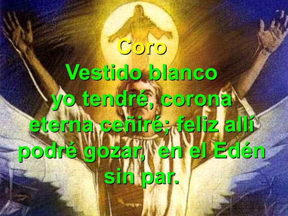 Coro Vestido blanco yo tendré, corona eterna ceñiré; feliz allí podré gozar, en el Edén sin par.