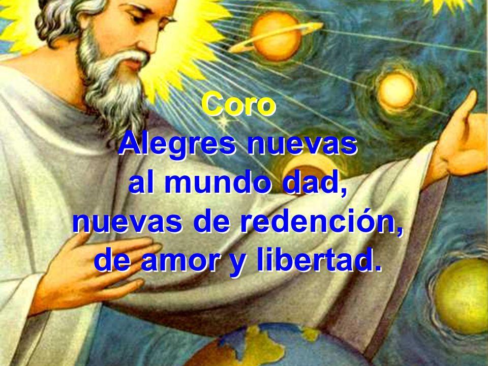Coro Alegres nuevas al mundo dad, nuevas de redención, de amor y libertad.