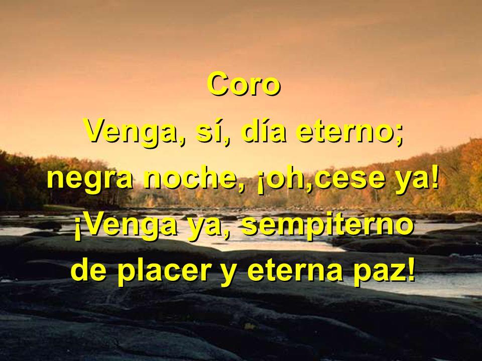 Coro Venga, sí, día eterno; negra noche, ¡oh,cese ya! ¡Venga ya, sempiterno de placer y eterna paz!