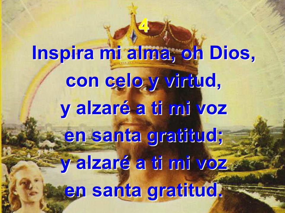4Inspira mi alma, oh Dios, con celo y virtud, y alzaré a ti mi voz.